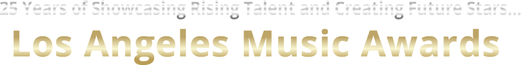 Continuing 25 Years of Showcasing Rising Talent and Creating Future Stars... The NEW Los Angeles Music Awards